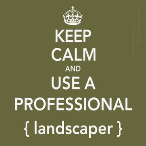 Keep-calm-and-use a PROFESSIONAL-landscaper